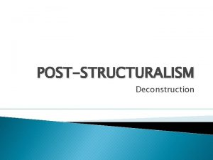 POSTSTRUCTURALISM Deconstruction Post structuralism emerged in France in
