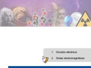 1 Circuitos elctricos 2 Ondas electromagnticas 1 Circuitos