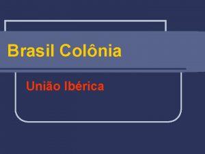 Brasil Colnia Unio Ibrica Unio Ibrica 1580 1640