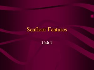 Seafloor Features Unit 3 Common Features of the