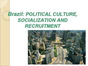 Brazil POLITICAL CULTURE SOCIALIZATION AND RECRUITMENT System Brazil
