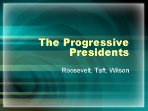 The Progressive Presidents Roosevelt Taft Wilson Theodore Roosevelt