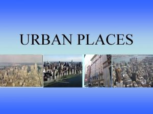 URBAN PLACES Urban Places Outcomes These are the