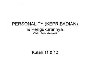 PERSONALITY KEPRIBADIAN Pengukurannya Oleh Sulis Mariyanti Kuliah 11