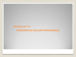 Pertemuan13 KOMUNIKASI DALAM ORGANISASI Pengertian Komunikasi Kata komunikasi