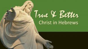 True Better Christ in Hebrews True Better So