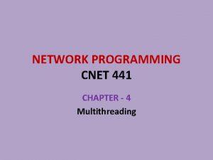 NETWORK PROGRAMMING CNET 441 CHAPTER 4 Multithreading Chapter