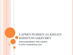 LAPSEN PUHEEN JA KIELEN KEHITYSVAIKEUDET Puheterapiaklinikka Nelly Leipakka
