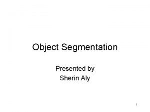 Object Segmentation Presented by Sherin Aly 1 What