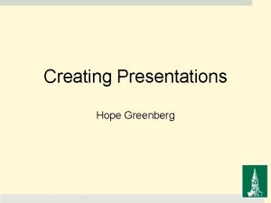 Creating Presentations Hope Greenberg Presentations Creating Presentations Some