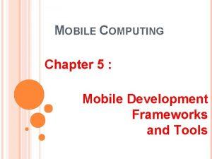 MOBILE COMPUTING Chapter 5 Mobile Development Frameworks and