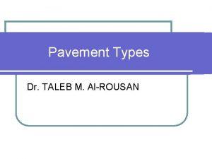 Pavement Types Dr TALEB M AlROUSAN Pavement Types