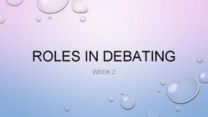 ROLES IN DEBATING WEEK 2 CONTENTS TEAMS ROLES
