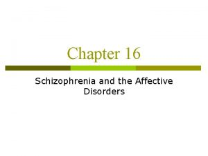 Chapter 16 Schizophrenia and the Affective Disorders Schizophrenia