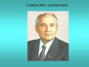 GORBACHEV AND REFORM GORBACHEV AND REFORM THE END