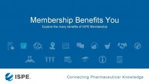 Membership Benefits You Explore the many benefits of