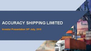 ACCURACY SHIPPING LIMITED Investor Presentation 20 th July