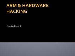ARM HARDWARE HACKING Twesige Richard ARM HARDWARE HACKING
