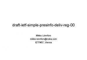 draftietfsimplepresinfodelivreg00 Mikko Lnnfors mikko lonnforsnokia com IETF57 Vienna