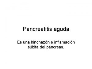 Pancreatitis aguda Es una hinchazn e inflamacin sbita