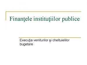 Finanele instituiilor publice Execuia veniturilor i cheltuielilor bugetare