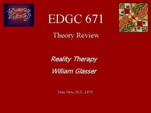 EDGC 671 Theory Review Reality Therapy William Glasser