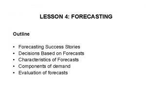 LESSON 4 FORECASTING Outline Forecasting Success Stories Decisions