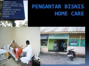 PENGANTAR BISNIS HOME CARE PENGERTIAN Home care adalah