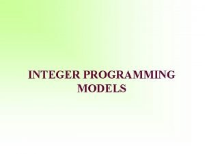 INTEGER PROGRAMMING MODELS Learning Objectives Formulate integer programming