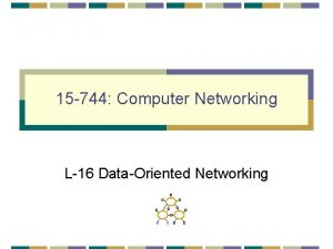 15 744 Computer Networking L16 DataOriented Networking DataOriented