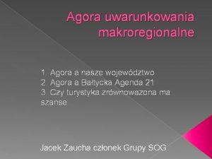 Agora uwarunkowania makroregionalne 1 Agora a nasze wojewdztwo