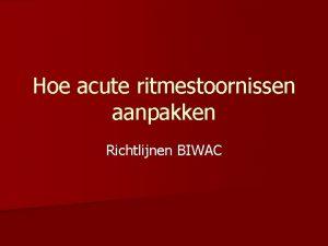 Hoe acute ritmestoornissen aanpakken Richtlijnen BIWAC Risicostratificatie Eerste
