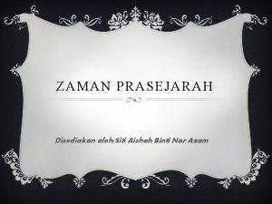 ZAMAN PRASEJARAH Disediakan oleh Siti Aishah Binti Nor