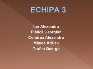 ECHIPA 3 Ion Alexandra Pltic Georgian Condrea Alexandru