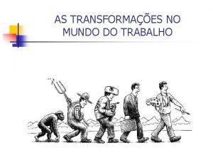 AS TRANSFORMAES NO MUNDO DO TRABALHO O trabalho