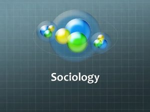 Sociology What is sociology Study of human social