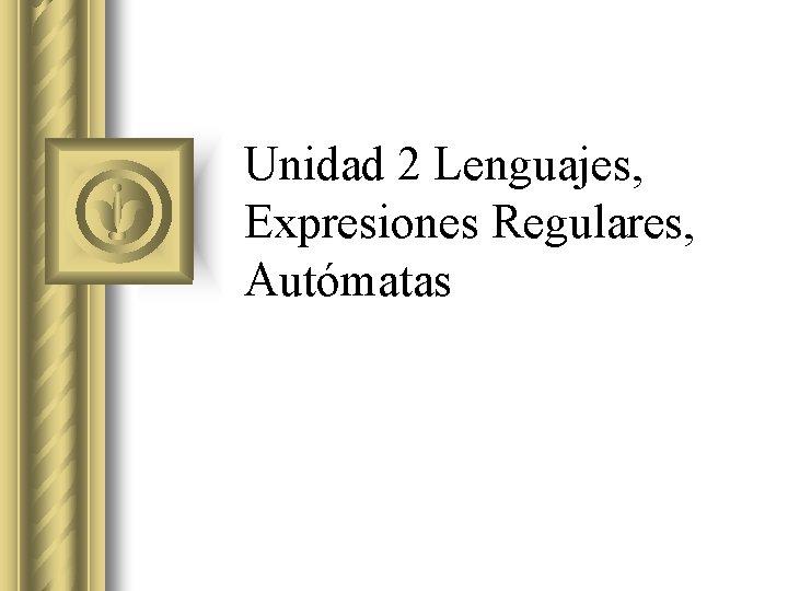 Unidad 2 Lenguajes Expresiones Regulares Autmatas Lenguaje Formal