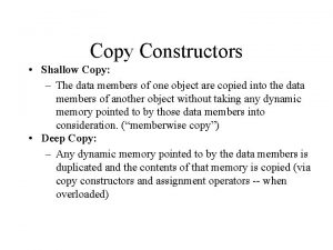 Copy Constructors Shallow Copy The data members of