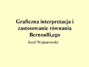 Graficzna interpretacja i zastosowanie rwnania Bernoulli ego Jzef