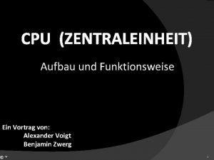 CPU ZENTRALEINHEIT Aufbau und Funktionsweise Ein Vortrag von