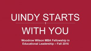 UINDY STARTS WITH YOU Woodrow Wilson MBA Fellowship