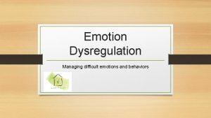 Emotion Dysregulation Managing difficult emotions and behaviors Presentation