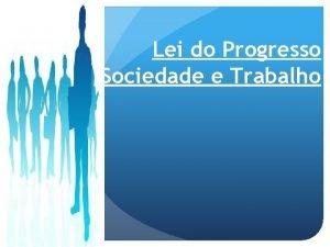 Lei do Progresso Sociedade e Trabalho LEI DO