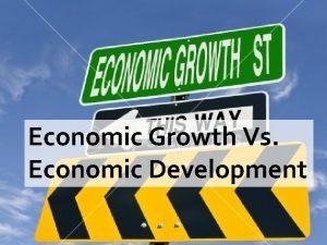 Economic Growth Vs Economic Development Economic growth Economic