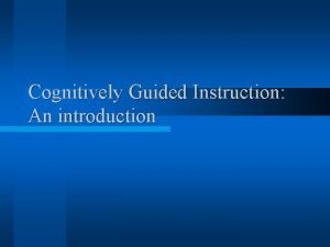 Cognitively Guided Instruction An introduction Cognitively Guided Instruction