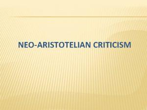 NEOARISTOTELIAN CRITICISM HISTORY OF NEOARISTOTELIAN CRITICISM a k