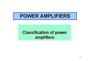 POWER AMPLIFIERS Classification of power amplifiers 1 POWER