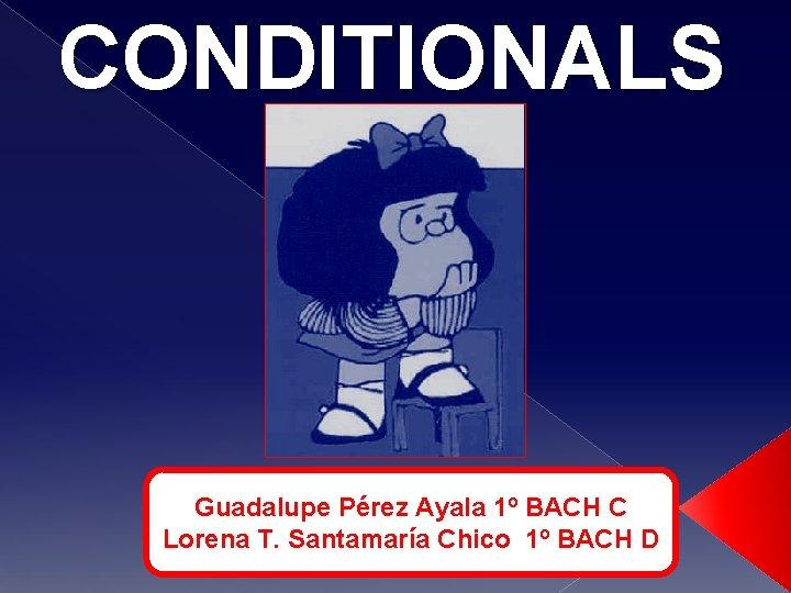 CONDITIONALS Guadalupe Prez Ayala 1 BACH C Lorena