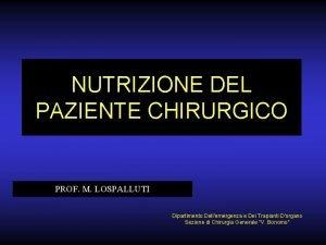 NUTRIZIONE DEL PAZIENTE CHIRURGICO PROF M LOSPALLUTI Dipartimento