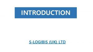 INTRODUCTION SLOGIBIS UK LTD SLOGIBIS UK LTD l